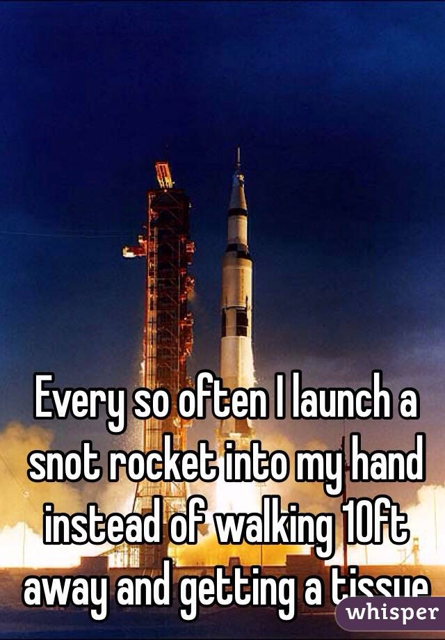 Every so often I launch a snot rocket into my hand instead of walking 10ft away and getting a tissue
