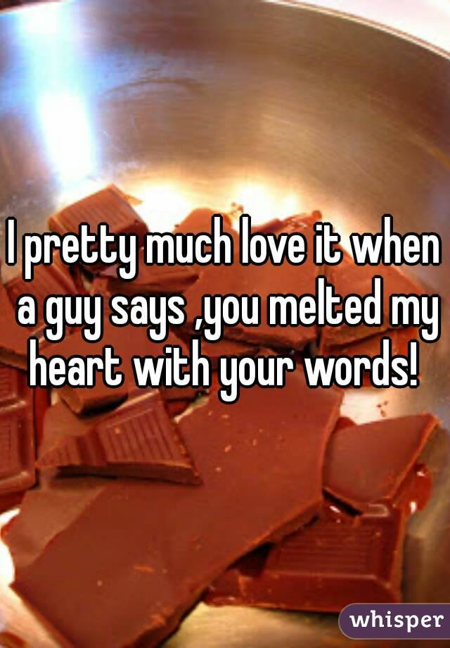 I pretty much love it when a guy says ,you melted my heart with your words!