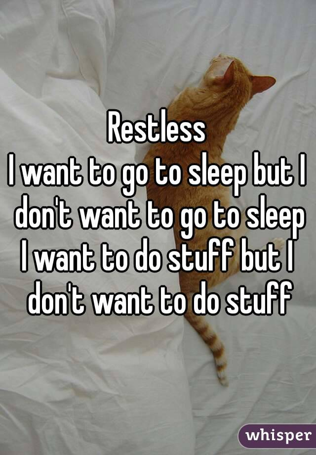 Restless I want to go to sleep but I don't want to go to sleep I want to do stuff but I don't want to do stuff
