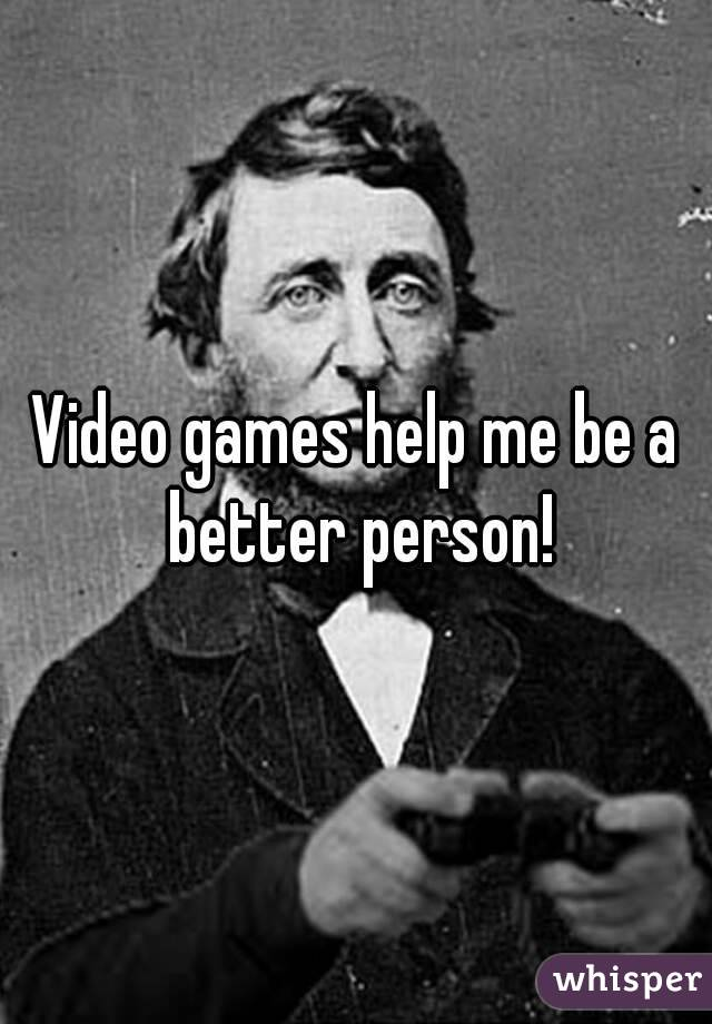 Video games help me be a better person!
