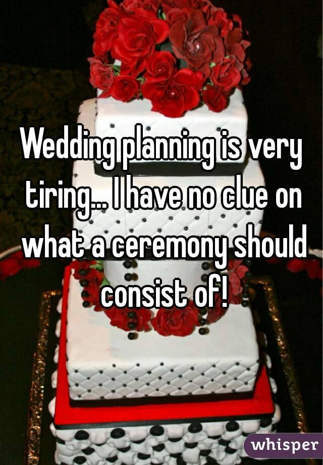 Wedding planning is very tiring... I have no clue on what a ceremony should consist of!