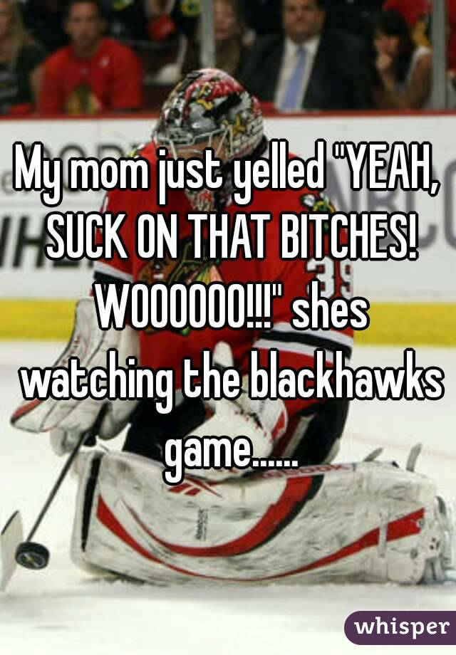 "My mom just yelled ""YEAH, SUCK ON THAT BITCHES! WOOOOOO!!!"" shes watching the blackhawks game......"