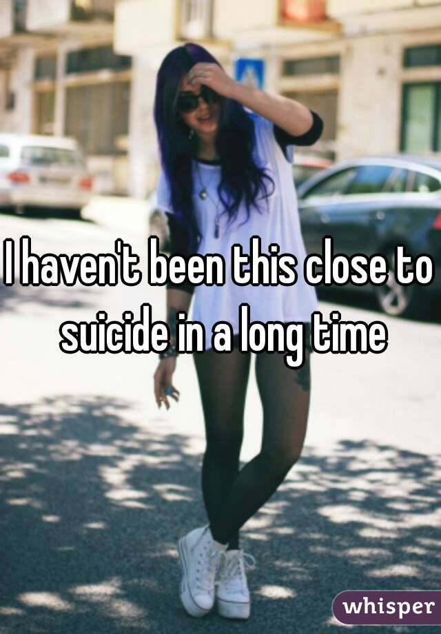 I haven't been this close to suicide in a long time