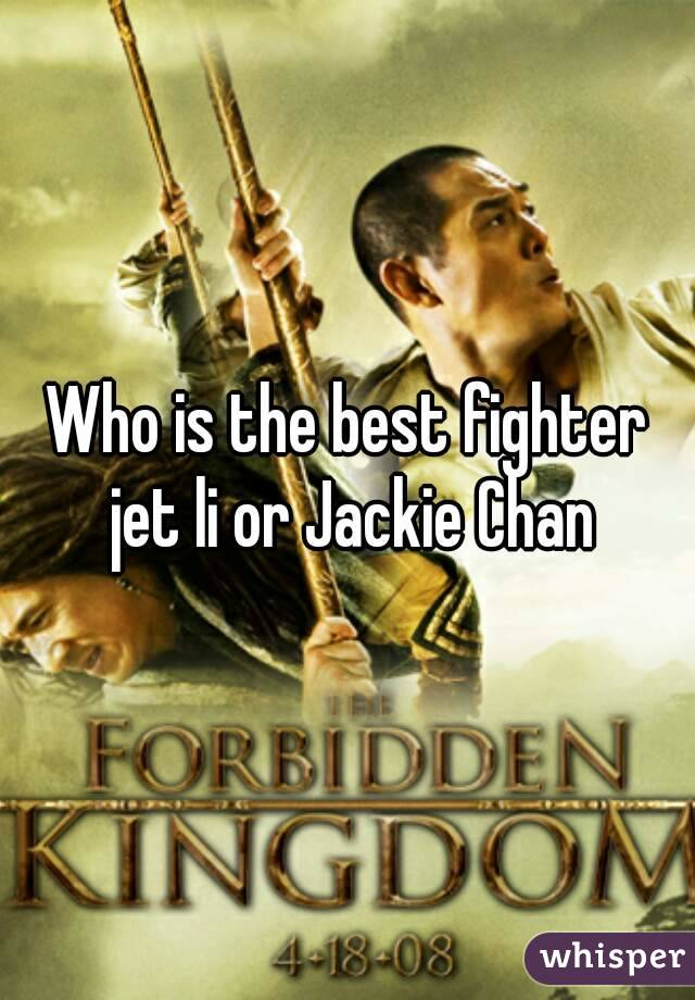 Who is the best fighter jet li or Jackie Chan