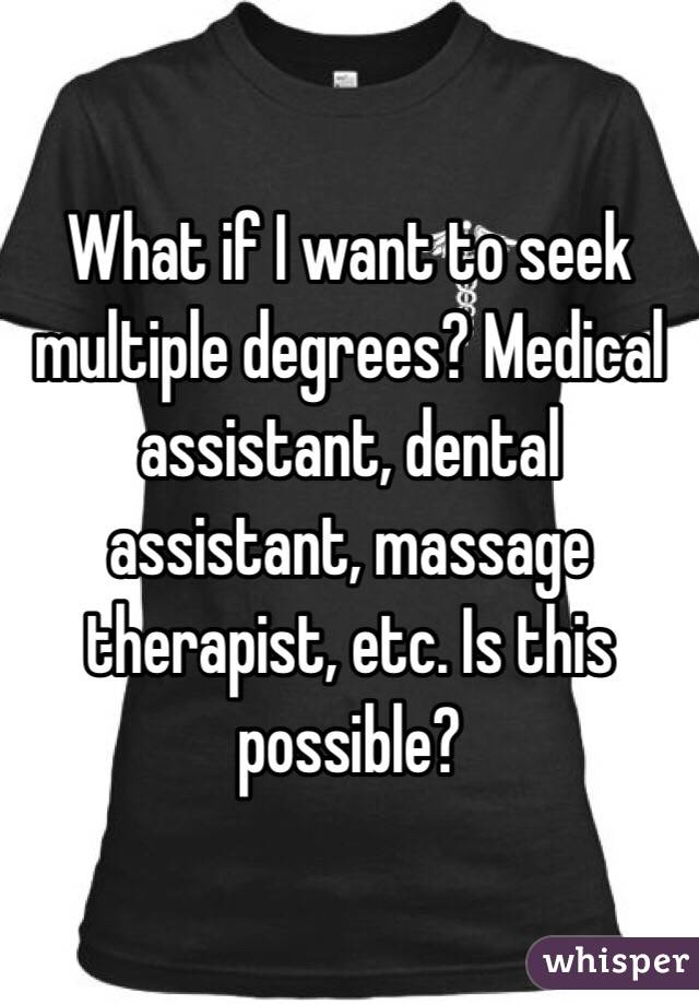What if I want to seek multiple degrees? Medical assistant, dental assistant, massage therapist, etc. Is this possible?