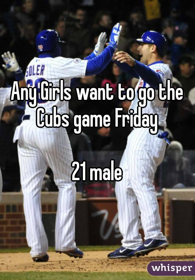 Any Girls want to go the Cubs game Friday   21 male
