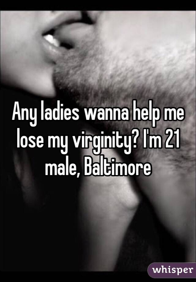 Any ladies wanna help me lose my virginity? I'm 21 male, Baltimore