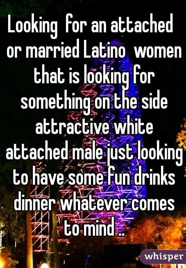 Looking  for an attached  or married Latino  women that is looking for something on the side attractive white attached male just looking to have some fun drinks dinner whatever comes to mind ..