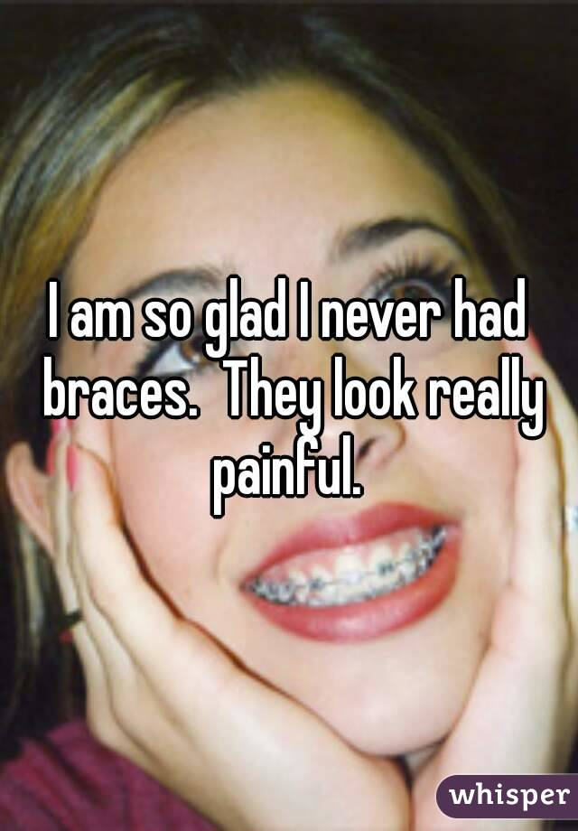 I am so glad I never had braces.  They look really painful.