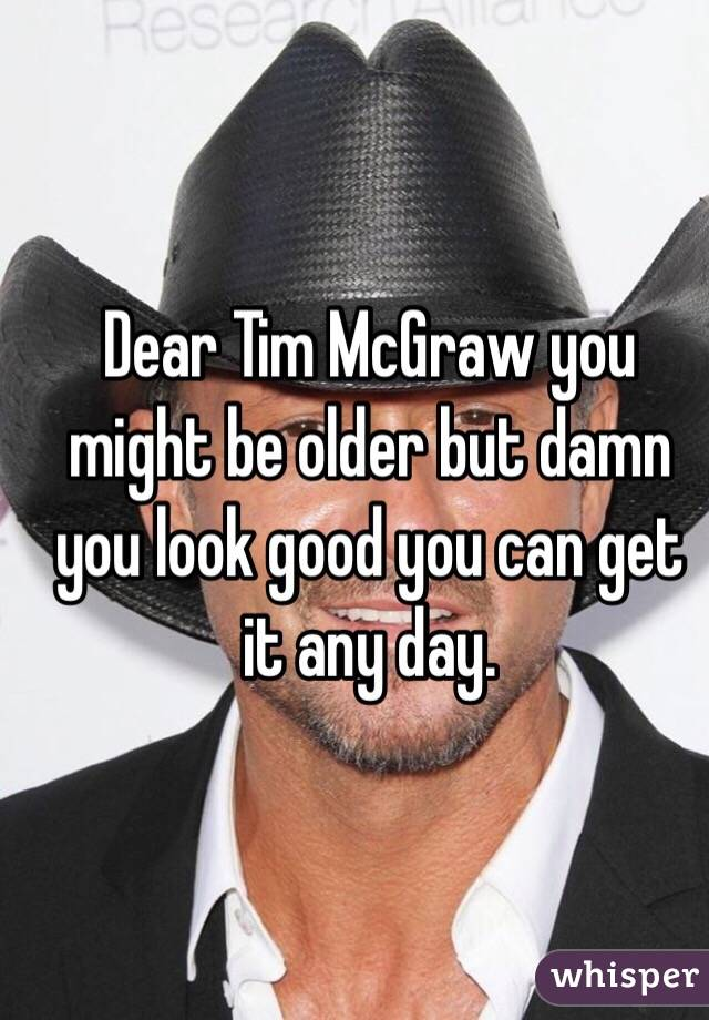 Dear Tim McGraw you might be older but damn you look good you can get it any day.