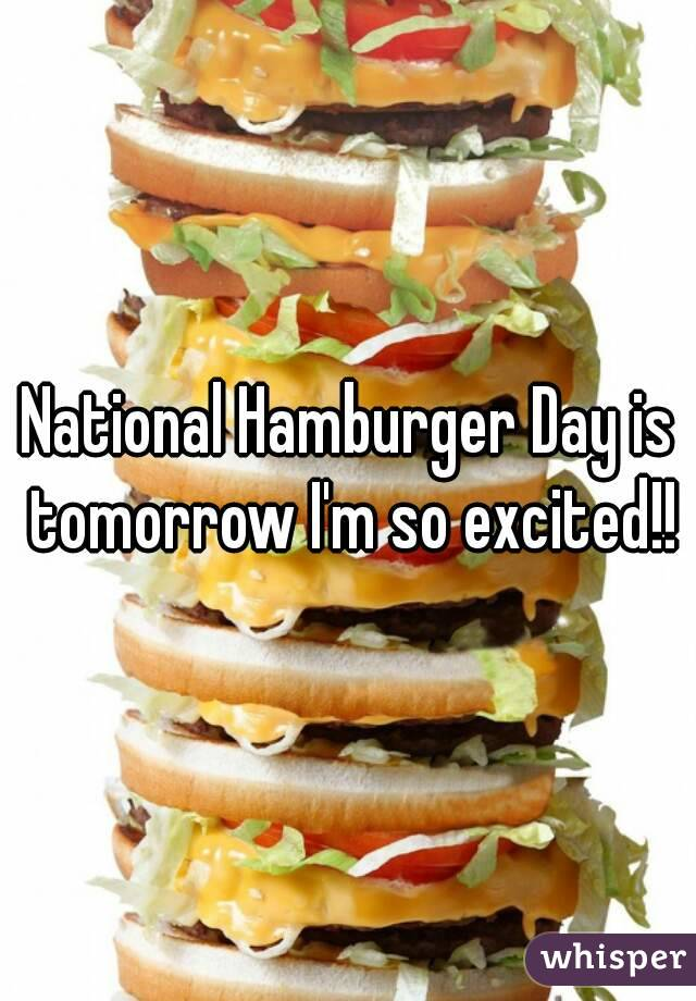 National Hamburger Day is tomorrow I'm so excited!!