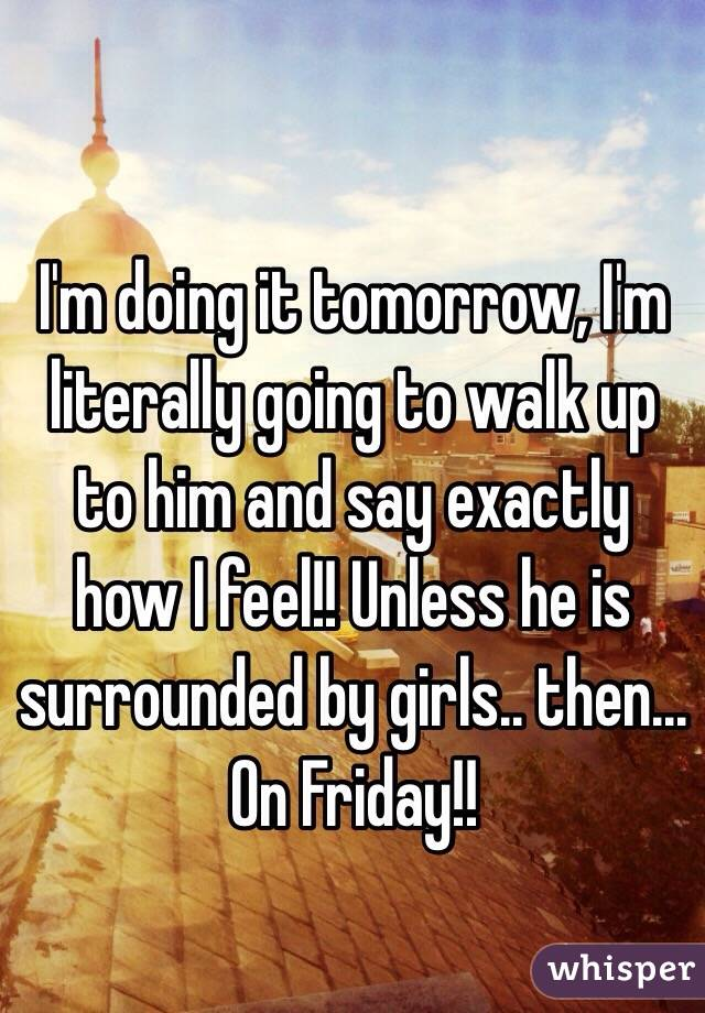 I'm doing it tomorrow, I'm literally going to walk up to him and say exactly how I feel!! Unless he is surrounded by girls.. then... On Friday!!