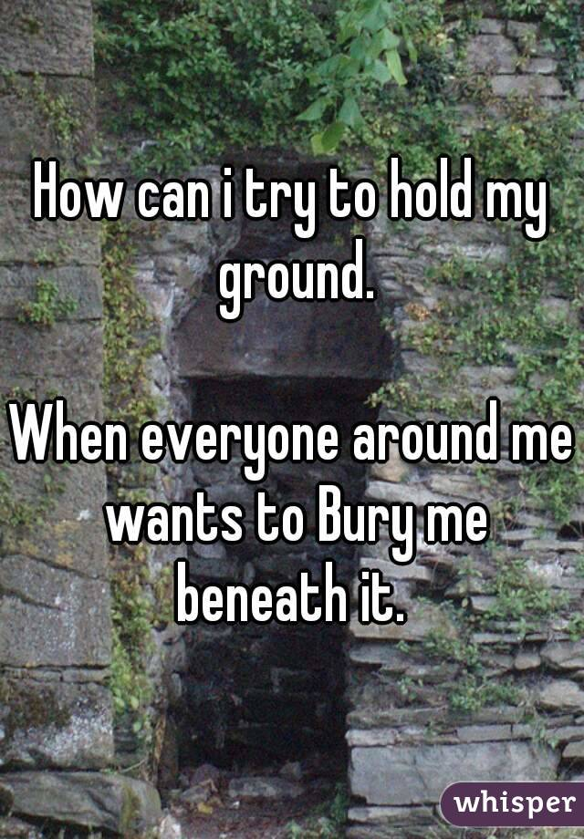 How can i try to hold my ground.  When everyone around me wants to Bury me beneath it.