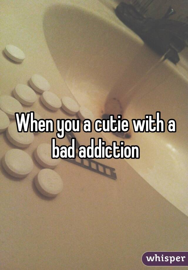 When you a cutie with a bad addiction