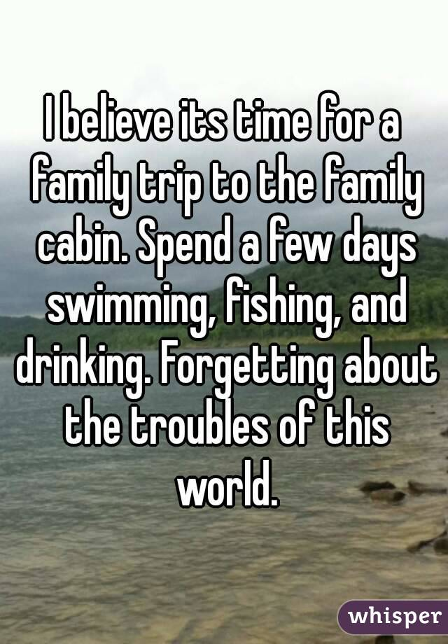 I believe its time for a family trip to the family cabin. Spend a few days swimming, fishing, and drinking. Forgetting about the troubles of this world.