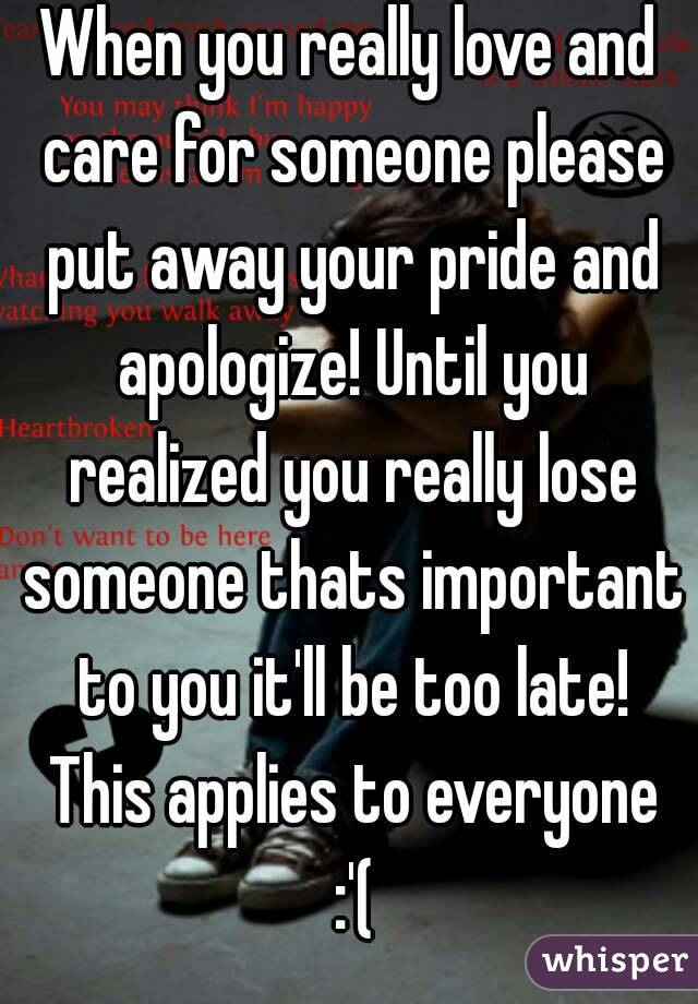 When you really love and care for someone please put away your pride and apologize! Until you realized you really lose someone thats important to you it'll be too late! This applies to everyone :'(