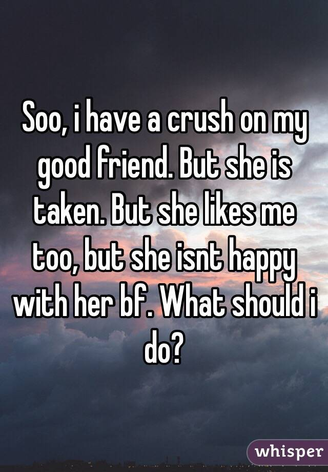 Soo, i have a crush on my good friend. But she is taken. But she likes me too, but she isnt happy with her bf. What should i do?