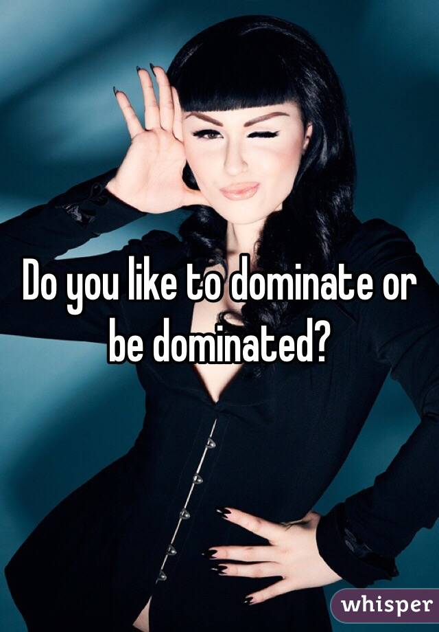 Do you like to dominate or be dominated?
