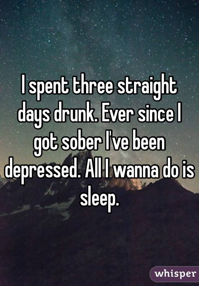 I spent three straight days drunk. Ever since I got sober I've been depressed. All I wanna do is sleep.