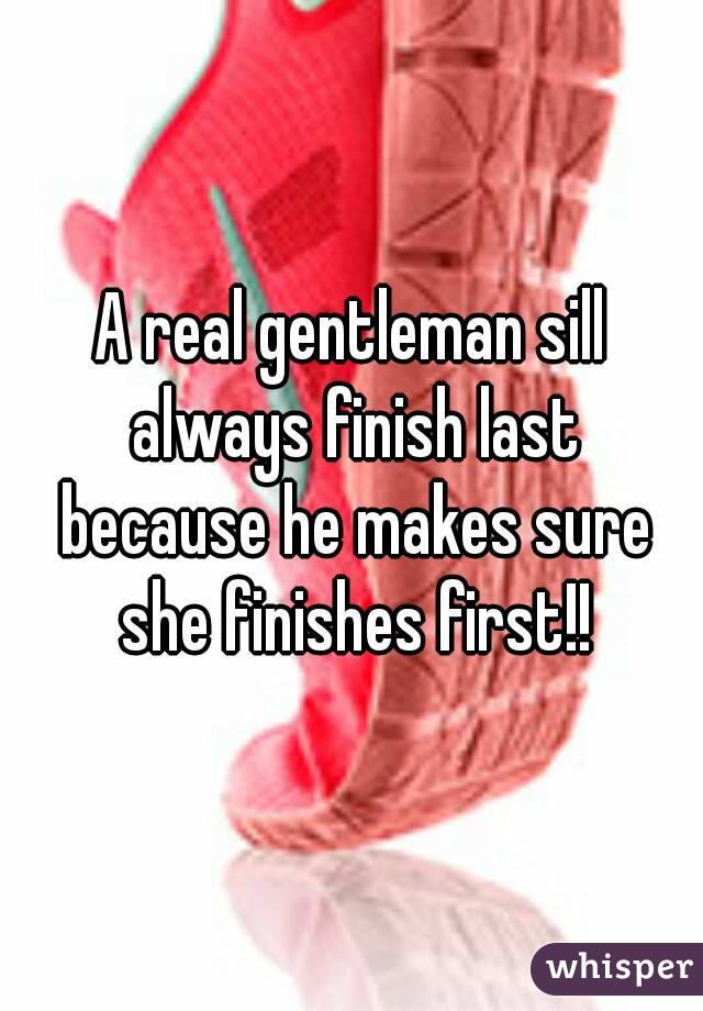 A real gentleman sill always finish last because he makes sure she finishes first!!