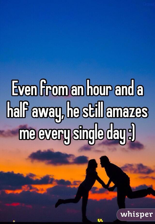 Even from an hour and a half away, he still amazes me every single day :)