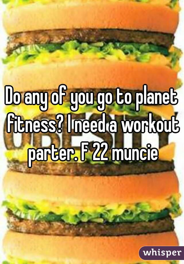 Do any of you go to planet fitness? I need a workout parter. F 22 muncie