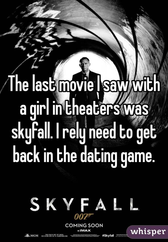 The last movie I saw with a girl in theaters was skyfall. I rely need to get back in the dating game.