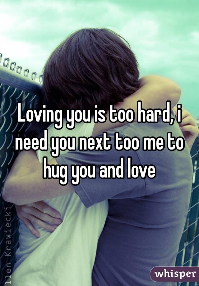 Loving you is too hard, i need you next too me to hug you and love