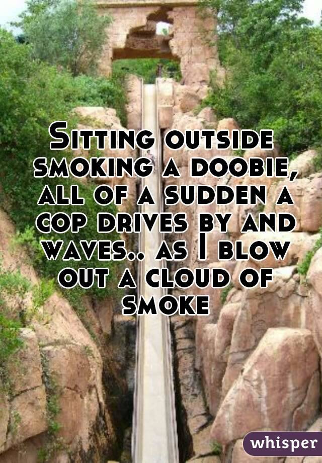 Sitting outside smoking a doobie, all of a sudden a cop drives by and waves.. as I blow out a cloud of smoke