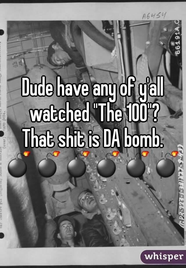 "Dude have any of y'all watched ""The 100""? That shit is DA bomb. 💣💣💣💣💣💣"