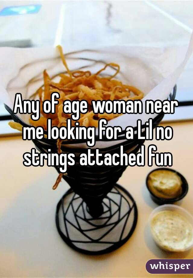 Any of age woman near me looking for a Lil no strings attached fun