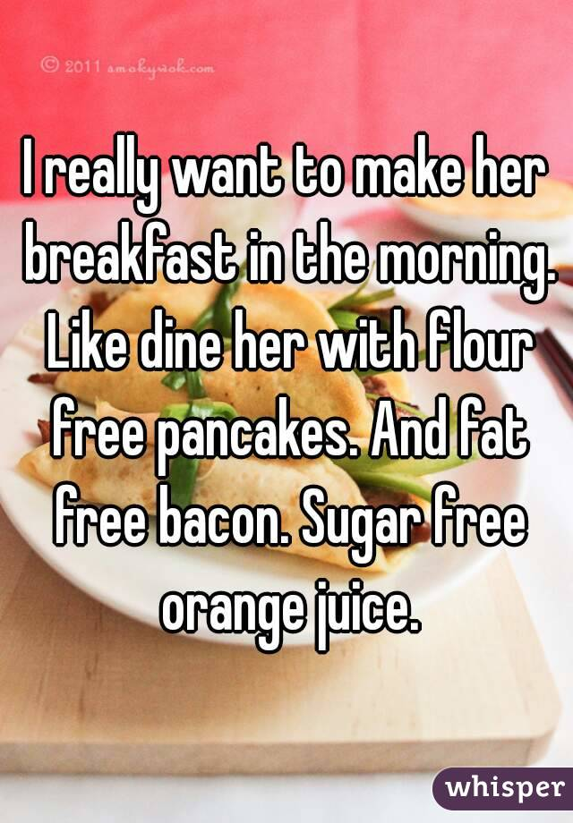I really want to make her breakfast in the morning. Like dine her with flour free pancakes. And fat free bacon. Sugar free orange juice.