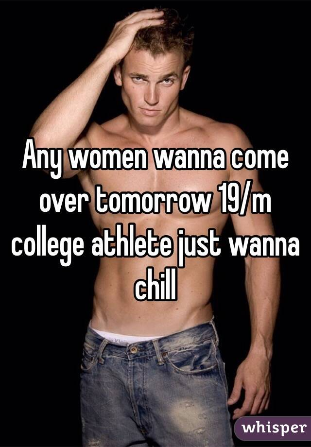 Any women wanna come over tomorrow 19/m college athlete just wanna chill