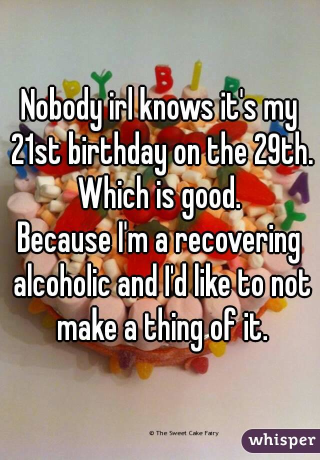 Nobody irl knows it's my 21st birthday on the 29th. Which is good. Because I'm a recovering alcoholic and I'd like to not make a thing of it.