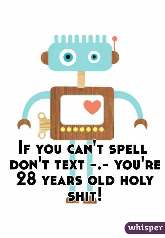 If you can't spell don't text -.- you're 28 years old holy shit!