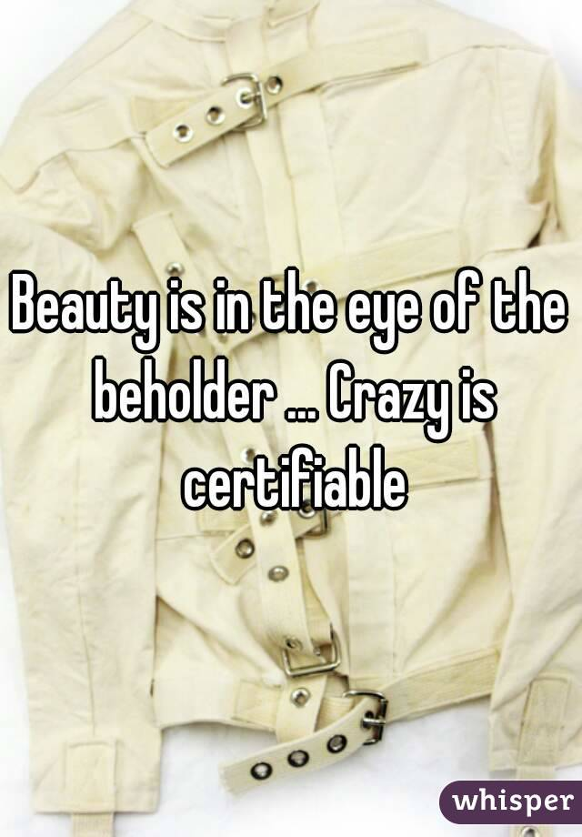 Beauty is in the eye of the beholder ... Crazy is certifiable