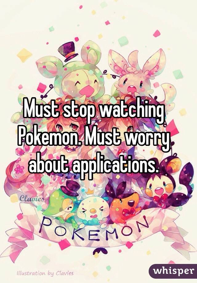 Must stop watching Pokemon. Must worry about applications.