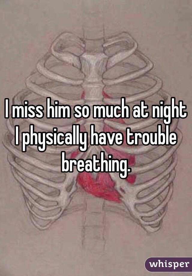 I miss him so much at night I physically have trouble breathing.