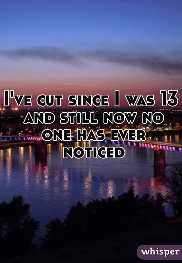 I've cut since I was 13 and still now no one has ever noticed