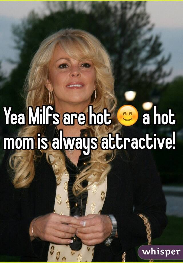 Yea Milfs are hot 😊 a hot mom is always attractive!