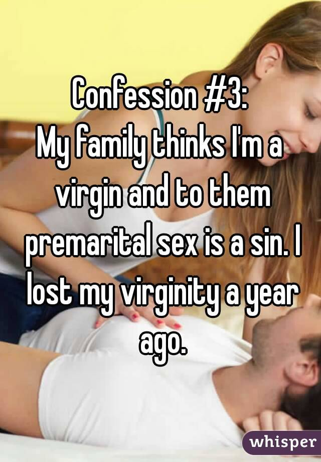 Confession #3: My family thinks I'm a virgin and to them premarital sex is a sin. I lost my virginity a year ago.