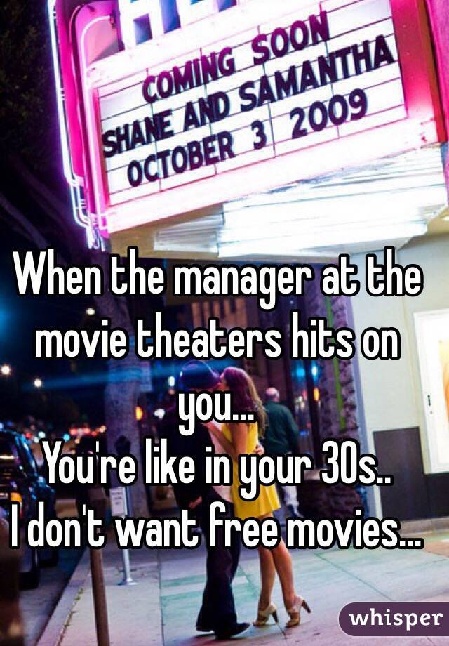 When the manager at the movie theaters hits on you... You're like in your 30s..  I don't want free movies...
