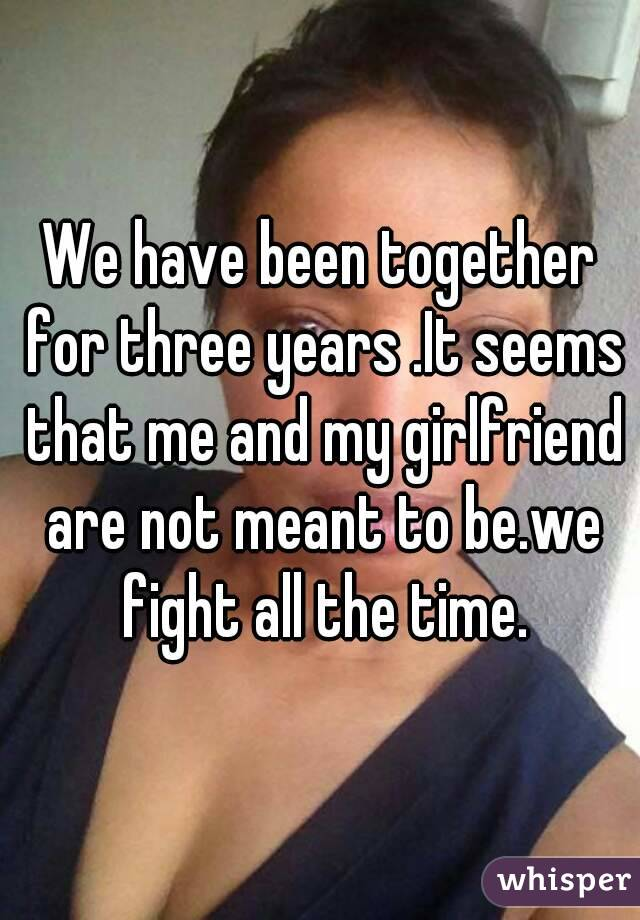 We have been together for three years .It seems that me and my girlfriend are not meant to be.we fight all the time.