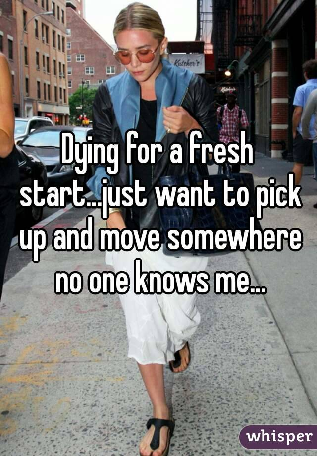 Dying for a fresh start...just want to pick up and move somewhere no one knows me...