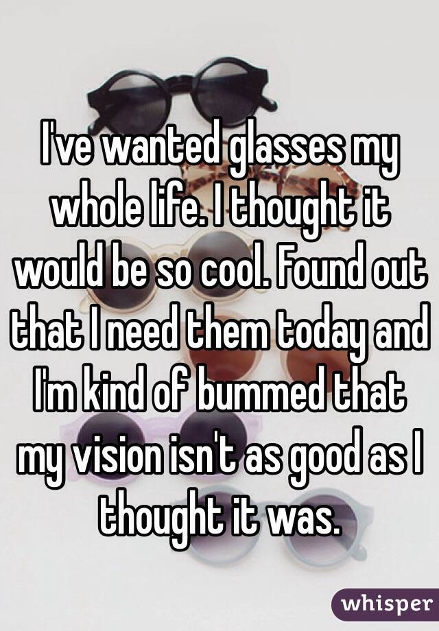 I've wanted glasses my whole life. I thought it would be so cool. Found out that I need them today and I'm kind of bummed that my vision isn't as good as I thought it was.