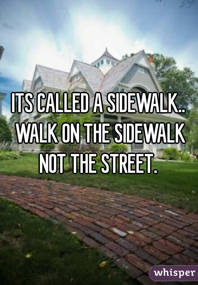 ITS CALLED A SIDEWALK.. WALK ON THE SIDEWALK NOT THE STREET.
