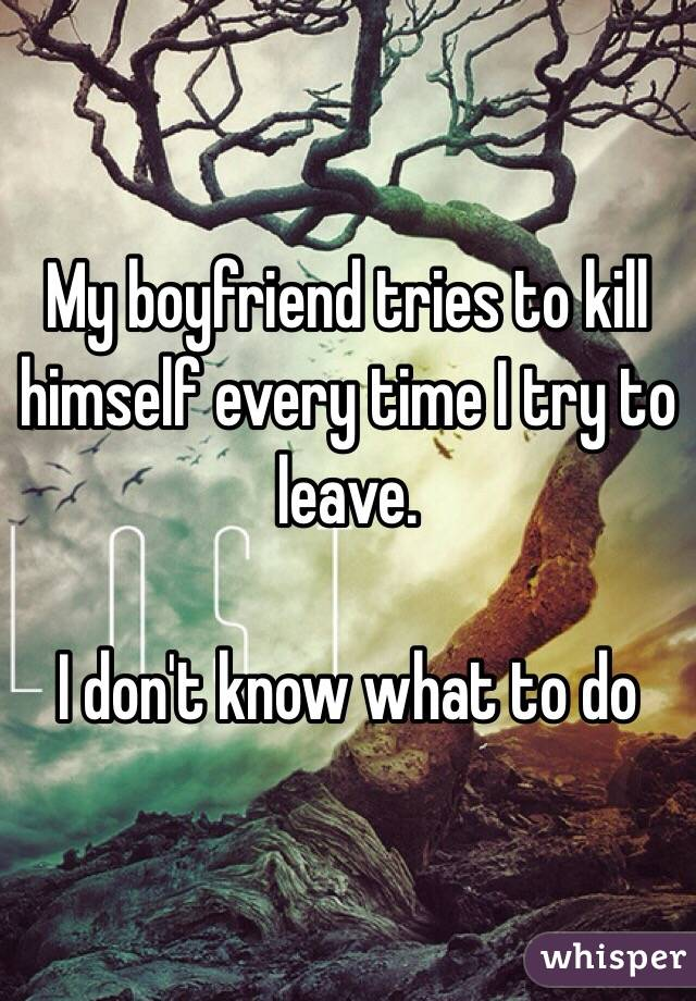 My boyfriend tries to kill himself every time I try to leave.   I don't know what to do