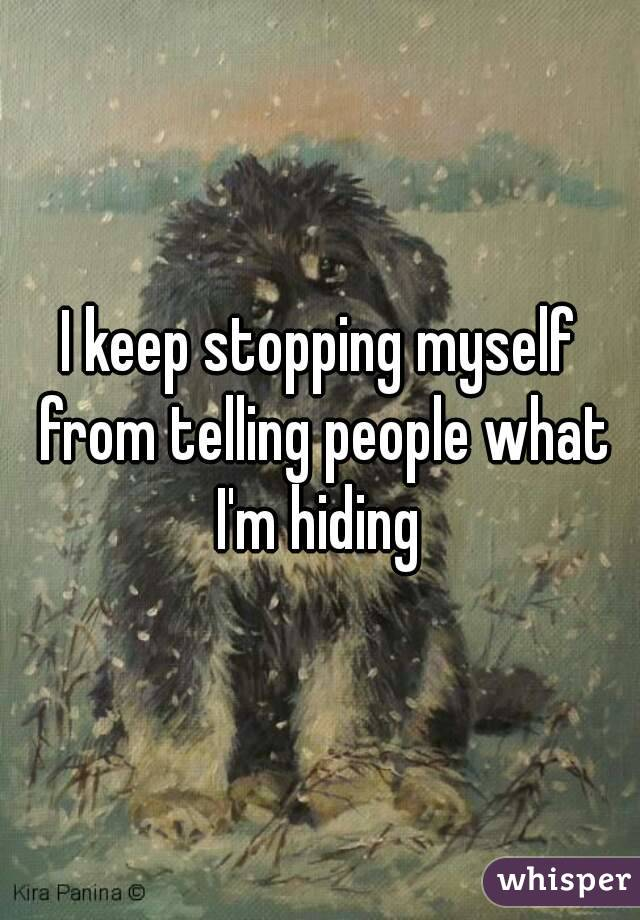 I keep stopping myself from telling people what I'm hiding