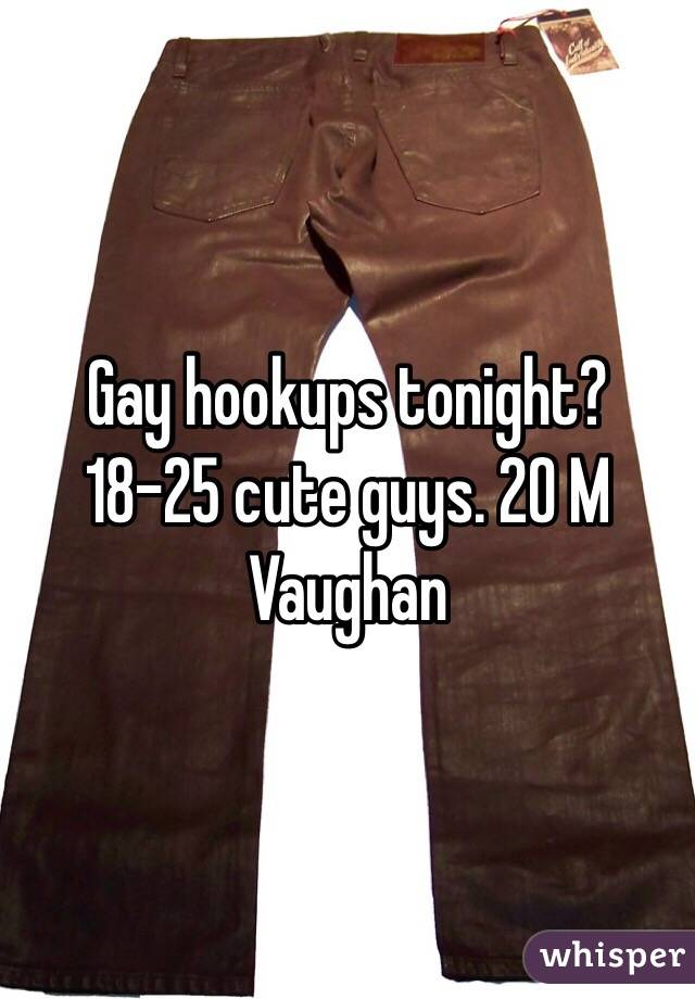 Gay hookups tonight? 18-25 cute guys. 20 M Vaughan