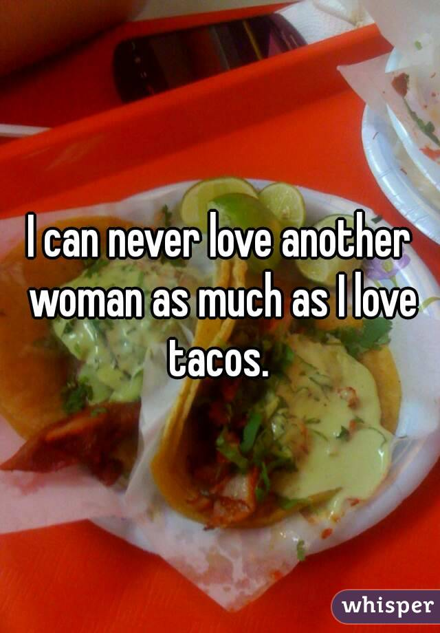 I can never love another woman as much as I love tacos.